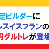 認定ビルダーにドルスイスフランの5円グルトレが登場!