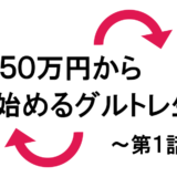 Re:50万円から始めるグルトレ生活~結果報告第1話~