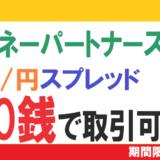 いまマネーパートナーズnanoがアツい!(いや、狭い)?5万通貨までドル/円スプレッドが0.0銭で取引できるようになっています!